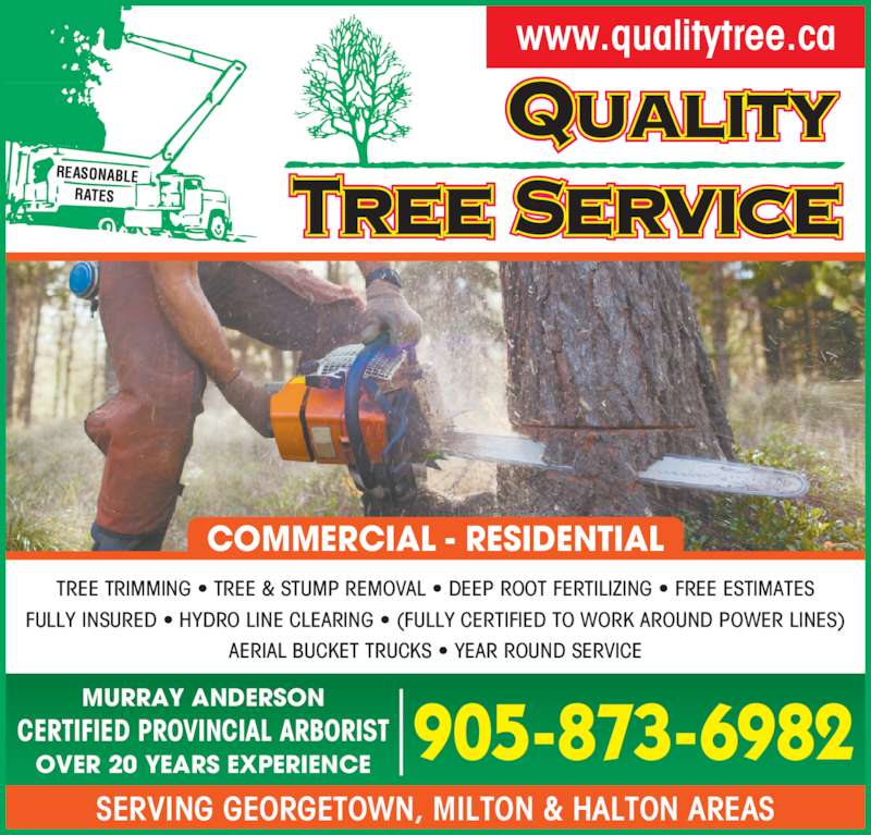 Quality Tree Service (905-873-6982) - Display Ad - SERVING GEORGETOWN, MILTON & HALTON AREAS www.qualitytree.ca TREE TRIMMING • TREE & STUMP REMOVAL • DEEP ROOT FERTILIZING • FREE ESTIMATES FULLY INSURED • HYDRO LINE CLEARING • (FULLY CERTIFIED TO WORK AROUND POWER LINES) AERIAL BUCKET TRUCKS • YEAR ROUND SERVICE CERTIFIED PROVINCIAL ARBORIST OVER 20 YEARS EXPERIENCE MURRAY ANDERSON 905-873-6982 COMMERCIAL - RESIDENTIAL
