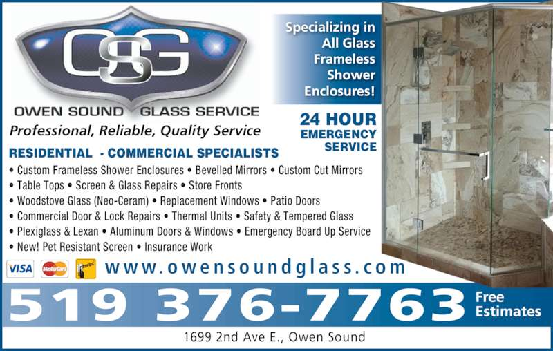 Owen Sound Glass Service (519-376-7763) - Display Ad - • Plexiglass & Lexan • Aluminum Doors & Windows • Emergency Board Up Service • New! Pet Resistant Screen • Insurance Work RESIDENTIAL  - COMMERCIAL SPECIALISTS 24 HOUR EMERGENCY SERVICE 1699 2nd Ave E., Owen Sound 519 376-7763 FreeEstimates Specializing in All Glass Frameless Shower Enclosures! w w w. o w e n s o u n d g l a s s . c o m Professional, Reliable, Quality Service • Custom Frameless Shower Enclosures • Bevelled Mirrors • Custom Cut Mirrors • Table Tops • Screen & Glass Repairs • Store Fronts • Woodstove Glass (Neo-Ceram) • Replacement Windows • Patio Doors • Commercial Door & Lock Repairs • Thermal Units • Safety & Tempered Glass