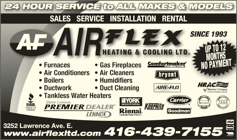 Air Flex Heating & Cooling Ltd (416-439-7155) - Display Ad - 24 HOUR SERVICE to ALL MAKES & MODELS UP TO 12 MONTHS NO PAYMENT• Furnaces • Air Conditioners • Boilers • Ductwork • Tankless Water Heaters • Gas Fireplaces • Air Cleaners • Humidifiers • Duct Cleaning SINCE 1993 3252 Lawrence Ave. E. SALES   SERVICE   INSTALLATION   RENTAL www.airflexltd.com 416-439-7155