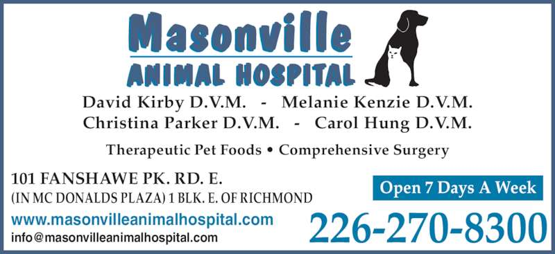 Masonville Animal Hospital (519-660-1770) - Display Ad - David Kirby D.V.M.   -   Melanie Kenzie D.V.M. Christina Parker D.V.M.   -   Carol Hung D.V.M. Open 7 Days A Week101 FANSHAWE PK. RD. E. (IN MC DONALDS PLAZA) 1 BLK. E. OF RICHMOND 226-270-8300www.masonvilleanimalhospital.com Therapeutic Pet Foods • Comprehensive Surgery