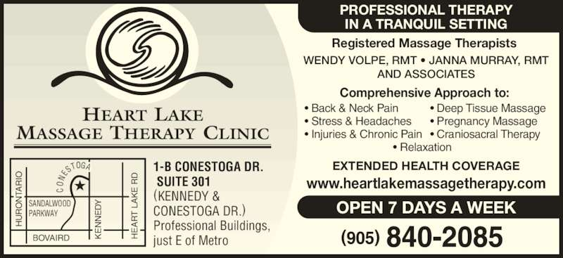 Heart Lake Massage Therapy Clinic (905-840-2085) - Display Ad - BOVAIRD HU RO NT AR IO KE NN ED HE AR T  LA KE  R ON ES TOGA  HU RO NT MASSAGE THERAPY CLINIC HEART  LAKE Registered Massage Therapists WENDY VOLPE, RMT • JANNA MURRAY, RMT AND ASSOCIATES Comprehensive Approach to: EXTENDED HEALTH COVERAGE www.heartlakemassagetherapy.com OPEN 7 DAYS A WEEK PROFESSIONAL THERAPY IN A TRANQUIL SETTING • Back & Neck Pain • Stress & Headaches • Injuries & Chronic Pain                               • Relaxation • Deep Tissue Massage • Pregnancy Massage • Craniosacral Therapy 1-B CONESTOGA DR.  SUITE 301 (KENNEDY & CONESTOGA DR.) Professional Buildings, just E of Metro SANDALWOOD PARKWAY AR IO NT KE NN ED EN HE AR T  LA KE  R EA