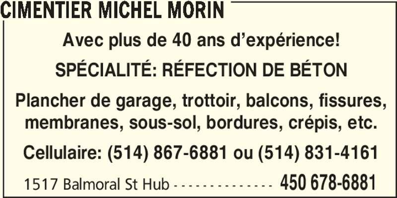 Cimentier Michel Morin (514-867-6881) - Annonce illustrée======= - CIMENTIER MICHEL MORIN Avec plus de 40 ans d'expérience! SPÉCIALITÉ: RÉFECTION DE BÉTON Plancher de garage, trottoir, balcons, fissures, membranes, sous-sol, bordures, crépis, etc. Cellulaire: (514) 867-6881 ou (514) 831-4161 1517 Balmoral St Hub - - - - - - - - - - - - - - 450 678-6881
