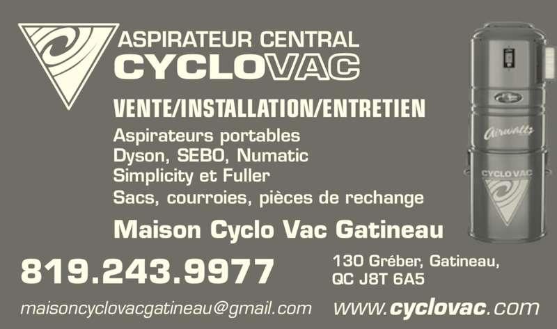 Maison Cyclovac Gatineau (819-243-9977) - Annonce illustrée======= - ASPIRATEUR CENTRAL 819.243.9977 www.cyclovac.com 130 Gréber, Gatineau, QC J8T 6A5 Sacs, courroies, pièces de rechange Aspirateurs portables Dyson, SEBO, Numatic Simplicity et Fuller VENTE/INSTALLATION/ENTRETIEN Maison Cyclo Vac Gatineau