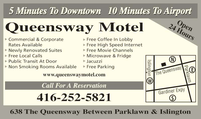 Queensway Motel (416-252-5821) - Annonce illustrée======= - 5 Minutes To Downtown 10 Minutes To Airport Queensway Motel Open24 Hours 416-252-5821 Commercial & Corporate Rates Available Newly Renovated Suites Free Local Calls Public Transit At Door Non Smoking Rooms Available Free Coffee In Lobby Free High Speed Internet Free Movie Channels Microwave & Fridge Jacuzzi Free Parking www.queenswaymotel.com Call For A Reservation Parklaw The Que ensway Gardiner Ex py Islington 638 The Queensway Between Parklawn & Islington Islington to