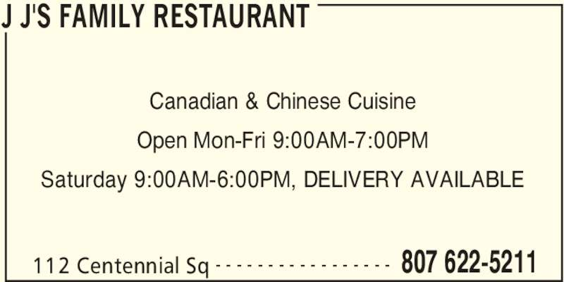 J J's Family Restaurant (807-622-5211) - Display Ad - J J'S FAMILY RESTAURANT 112 Centennial Sq 807 622-5211- - - - - - - - - - - - - - - - - Canadian & Chinese Cuisine Open Mon-Fri 9:00AM-7:00PM Saturday 9:00AM-6:00PM, DELIVERY AVAILABLE
