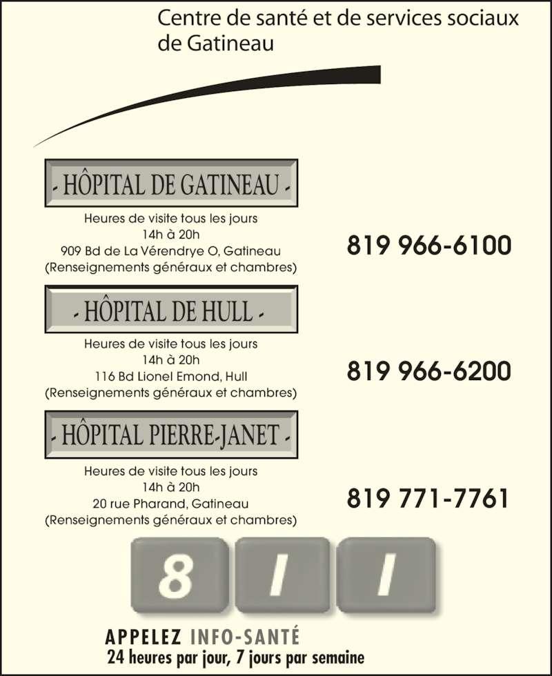Hôpital de Gatineau (819-966-6100) - Annonce illustrée======= - (Renseignements généraux et chambres) (Renseignements généraux et chambres) 819 771-7761 819 966-6200 - HÔPITAL PIERRE-JANET - Heures de visite tous les jours 14h à 20h 20 rue Pharand, Gatineau 819 966-6100 - HÔPITAL DE HULL - Heures de visite tous les jours 14h à 20h 116 Bd Lionel Emond, Hull APPELEZ INFO-SANTÉ 24 heures par jour, 7 jours par semaine - HÔPITAL DE GATINEAU - Heures de visite tous les jours 14h à 20h 909 Bd de La Vérendrye O, Gatineau (Renseignements généraux et chambres)