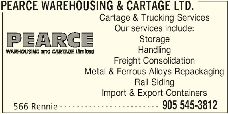 Pearce Warehousing & Cartage Ltd. (905-545-3812) - Annonce illustrée======= - PEARCE WAREHOUSING & CARTAGE LTD. 566 Rennie 905 545-3812- - - - - - - - - - - - - - - - - - - - - - - - Cartage & Trucking Services Our services include: Storage Handling Freight Consolidation Metal & Ferrous Alloys Repackaging Rail Siding Import & Export Containers