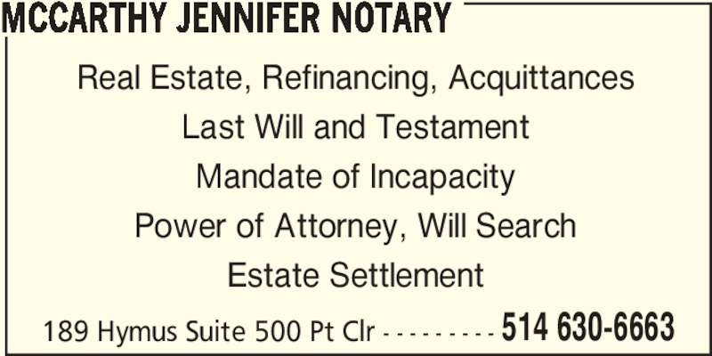 Jennifer Mccarthy Notary (514-630-6663) - Display Ad - 189 Hymus Suite 500 Pt Clr - - - - - - - - - 514 630-6663 MCCARTHY JENNIFER NOTARY Real Estate, Refinancing, Acquittances Last Will and Testament Mandate of Incapacity Power of Attorney, Will Search Estate Settlement