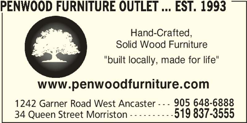 "Penwood Furniture Outlet ... est. 1993 (519-837-3555) - Display Ad - Hand-Crafted, Solid Wood Furniture ""built locally, made for life"" 1242 Garner Road West Ancaster - - - 519 837-355534 Queen Street Morriston - - - - - - - - - - 905 648-6888 PENWOOD FURNITURE OUTLET ... EST. 1993 www.penwoodfurniture.com Hand-Crafted, Solid Wood Furniture ""built locally, made for life"" 1242 Garner Road West Ancaster - - - 519 837-355534 Queen Street Morriston - - - - - - - - - - 905 648-6888 PENWOOD FURNITURE OUTLET ... EST. 1993 www.penwoodfurniture.com"