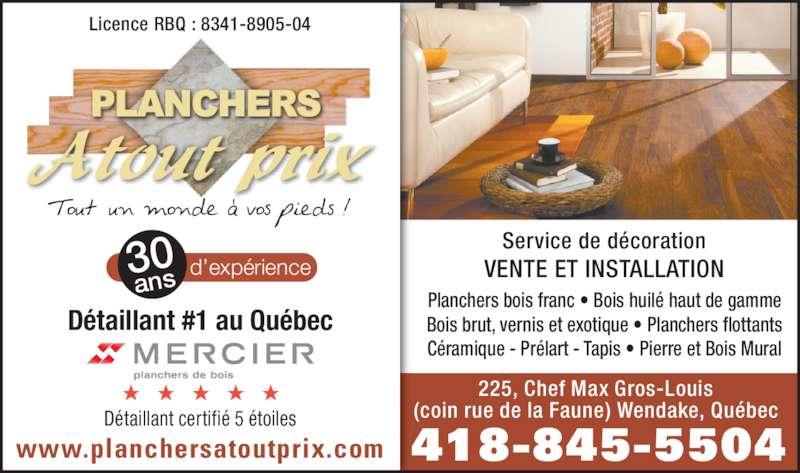 Planchers Atout Prix (418-845-5504) - Annonce illustrée======= - 418-845-5504www.planchersatoutprix.com Service de décoration Licence RBQ : 8341-8905-04 Détaillant certifié 5 étoiles Détaillant #1 au Québec 225, Chef Max Gros-Louis (coin rue de la Faune) Wendake, Québec 30 ans d'expérience VENTE ET INSTALLATION Planchers bois franc • Bois huilé haut de gamme Bois brut, vernis et exotique • Planchers flottants Céramique - Prélart - Tapis • Pierre et Bois Mural