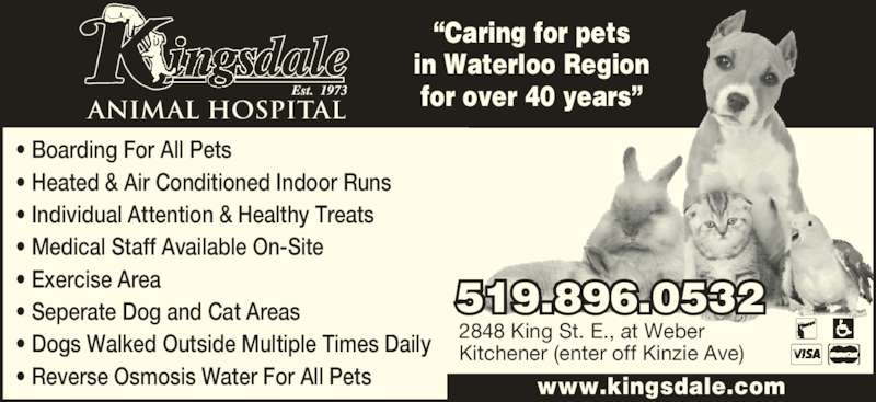 """Kingsdale Animal Hospital (519-896-0532) - Display Ad - ANIMAL HOSPITAL www.kingsdale.com 519.896.0532 2848 King St. E., at Weber Kitchener (enter off Kinzie Ave) """"Caring for pets in Waterloo Region for over 40 years"""" • Boarding For All Pets • Heated & Air Conditioned Indoor Runs • Individual Attention & Healthy Treats • Medical Staff Available On-Site • Exercise Area • Seperate Dog and Cat Areas • Dogs Walked Outside Multiple Times Daily • Reverse Osmosis Water For All Pets"""