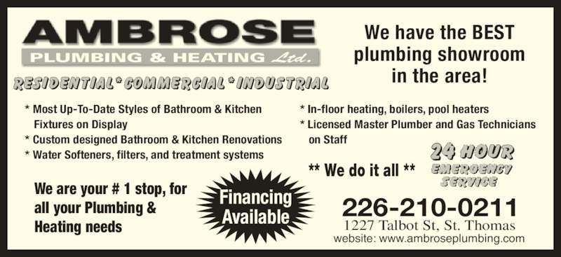 Ambrose Plumbing & Heating Ltd (519-631-5011) - Display Ad - We are your # 1 stop, for all your Plumbing &  Heating needs 1227 Talbot St, St. Thomas 226-210-0211 website: www.ambroseplumbing.com Financing Available We have the BEST plumbing showroom in the area! PLUMBING & HEATING Ltd. ** We do it all ** * Most Up-To-Date Styles of Bathroom & Kitchen    Fixtures on Display * Custom designed Bathroom & Kitchen Renovations * Water Softeners, filters, and treatment systems * In-floor heating, boilers, pool heaters * Licensed Master Plumber and Gas Technicians    on Staff