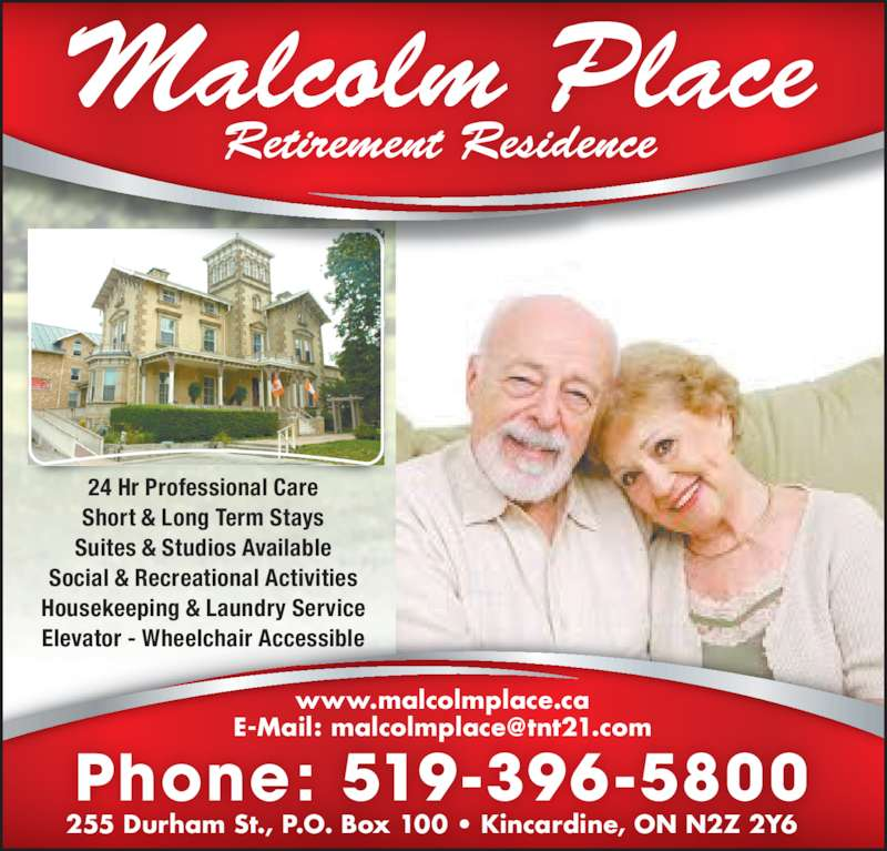 Malcolm Place Retirement Residence (519-396-5800) - Display Ad - 24 Hr Professional Care Short & Long Term Stays Suites & Studios Available Social & Recreational Activities Housekeeping & Laundry Service Elevator - Wheelchair Accessible www.malcolmplace.ca 255 Durham St., P.O. Box 100 • Kincardine, ON N2Z 2Y6 Phone: 519-396-5800