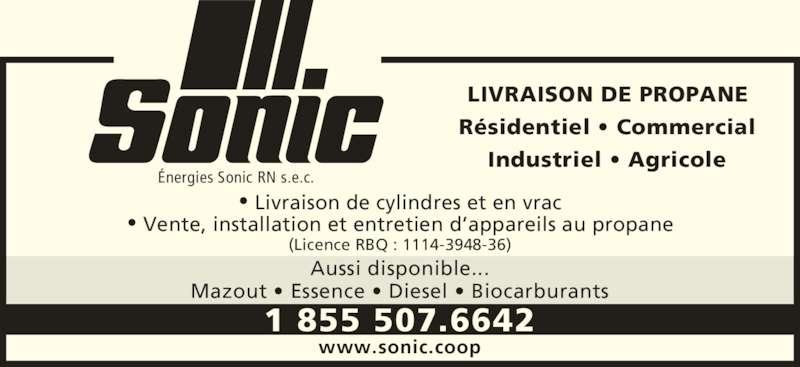 Sonic (1-855-234-7175) - Annonce illustrée======= - LIVRAISON DE PROPANE Résidentiel • Commercial Industriel • Agricole • Livraison de cylindres et en vrac • Vente, installation et entretien d'appareils au propane (Licence RBQ : 1114-3948-36) Aussi disponible... Mazout • Essence • Diesel • Biocarburants www.sonic.coop 1 855 507.6642 Énergies Sonic RN s.e.c.