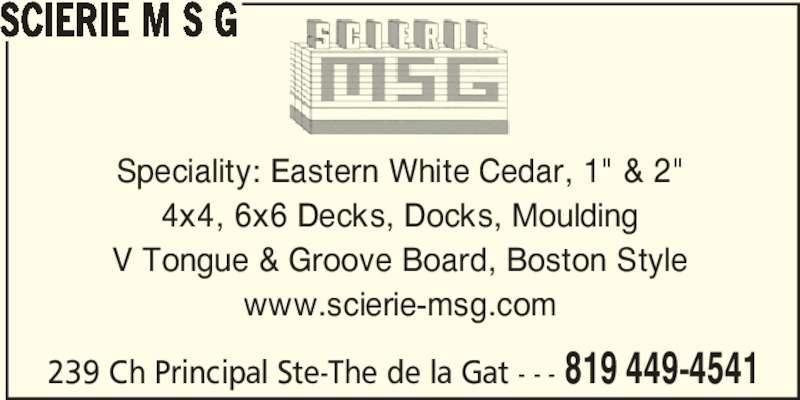 "Scierie M S G (819-449-4541) - Display Ad - Speciality: Eastern White Cedar, 1"" & 2"" 4x4, 6x6 Decks, Docks, Moulding V Tongue & Groove Board, Boston Style www.scierie-msg.com 239 Ch Principal Ste-The de la Gat - - - 819 449-4541 SCIERIE M S G"