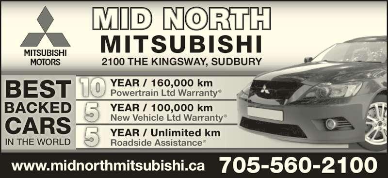 Mid North Mitsubishi (705-560-2100) - Display Ad - BEST BACKED IN THE WORLD YEAR / 160,000 km Powertrain Ltd Warranty® YEAR / 100,000 km New Vehicle Ltd Warranty® YEAR / Unlimited km Roadside Assistance®5 10 www.midnorthmitsubishi.ca 705-560-2100 MID NORTH MITSUBISHI 2100 THE KINGSWAY, SUDBURY CARS