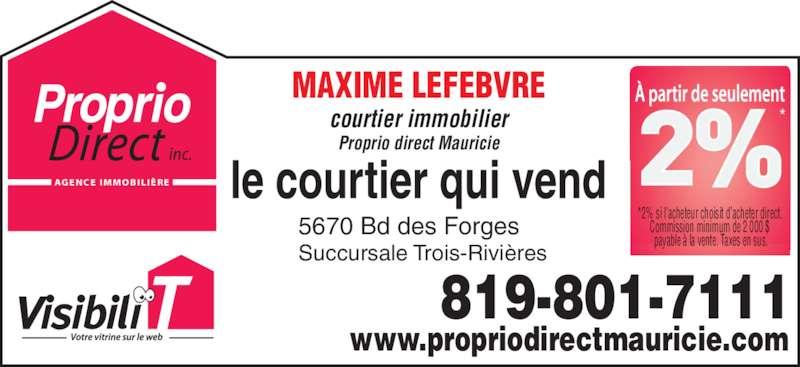 Proprio-Direct Mauricie (819-840-5151) - Display Ad - payable à la vente. Taxes en sus. 819-801-7111 MAXIME LEFEBVRE courtier immobilier Proprio direct Mauricie 5670 Bd des Forges  Succursale Trois-Rivières AG E N C E  I M M O B I L I È R E www.propriodirectmauricie.com *2% si l'acheteur choisit d'acheter direct.  Commission minimum de 2 000 $  payable à la vente. Taxes en sus. 819-801-7111 MAXIME LEFEBVRE courtier immobilier Proprio direct Mauricie 5670 Bd des Forges  Succursale Trois-Rivières AG E N C E  I M M O B I L I È R E www.propriodirectmauricie.com *2% si l'acheteur choisit d'acheter direct.  Commission minimum de 2 000 $