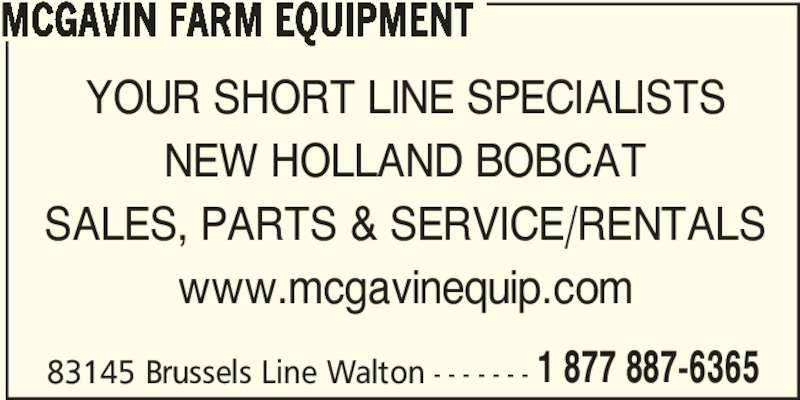 McGavin Farm Equipment - Bobcat Of Huron (519-887-6365) - Display Ad - MCGAVIN FARM EQUIPMENT 83145 Brussels Line Walton - - - - - - - 1 877 887-6365 YOUR SHORT LINE SPECIALISTS NEW HOLLAND BOBCAT SALES, PARTS & SERVICE/RENTALS www.mcgavinequip.com