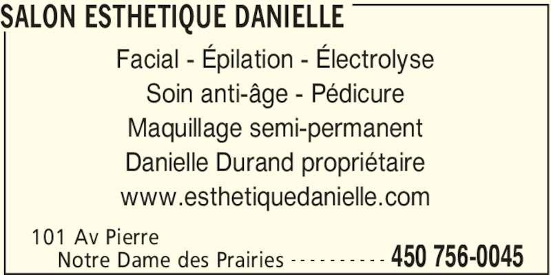 Salon Esthetique Danielle (450-756-0045) - Annonce illustrée======= - SALON ESTHETIQUE DANIELLE 101 Av Pierre 450 756-0045Notre Dame des Prairies - - - - - - - - - - Facial - Épilation - Électrolyse Soin anti-âge - Pédicure Maquillage semi-permanent Danielle Durand propriétaire www.esthetiquedanielle.com