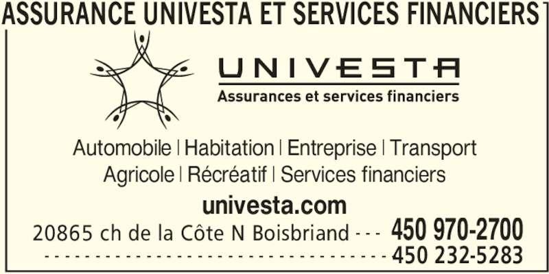 Assurance Univesta et Services Financiers (450-970-2700) - Annonce illustrée======= - ASSURANCE UNIVESTA ET SERVICES FINANCIERS   20865 ch de la Côte N Boisbriand 450 970-2700- - -  450 232-5283- - - - - - - - - - - - - - - - - - - - - - - - - - - - - - - - - - - Automobile   Habitation   Entreprise   Transport Agricole   Récréatif   Services financiers univesta.com