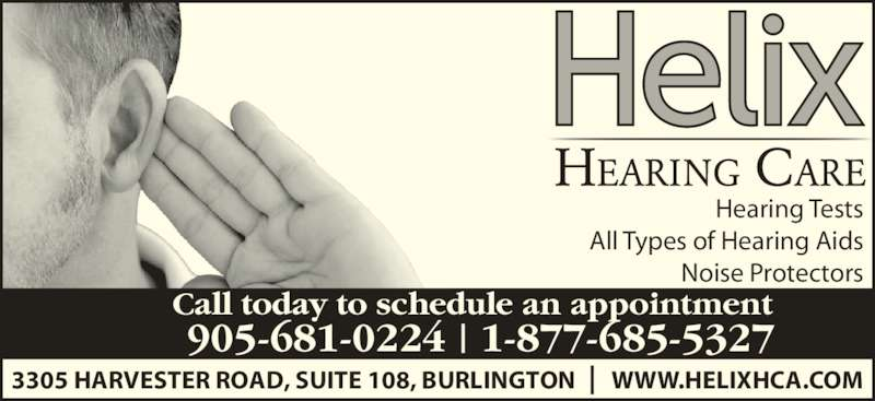 Helix Hearing Care (905-681-0224) - Display Ad - 3305 HARVESTER ROAD, SUITE 108, BURLINGTON       WWW.HELIXHCA.COM Call today to schedule an appointment 905-681-0224   1-877-685-5327 Hearing Tests All Types of Hearing Aids Noise Protectors