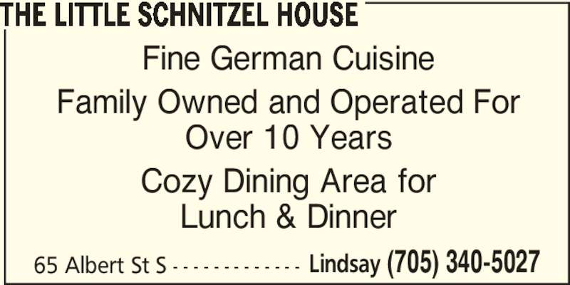 The Little Schnitzel House (705-340-5027) - Annonce illustrée======= - THE LITTLE SCHNITZEL HOUSE Fine German Cuisine Family Owned and Operated For Over 10 Years Cozy Dining Area for Lunch & Dinner 65 Albert St S - - - - - - - - - - - - - Lindsay (705) 340-5027