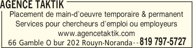 Agence Taktik (819-797-5727) - Annonce illustrée======= - AGENCE TAKTIK 66 Gamble O bur 202 Rouyn-Noranda 819 797-5727 Placement de main-d'oeuvre temporaire & permanent Services pour chercheurs d'emploi ou employeurs www.agencetaktik.com - -