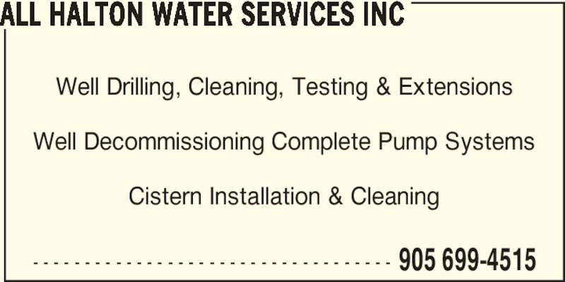 All Halton Water Services Inc (905-699-4515) - Display Ad - Well Drilling, Cleaning, Testing & Extensions Well Decommissioning Complete Pump Systems Cistern Installation & Cleaning - - - - - - - - - - - - - - - - - - - - - - - - - - - - - - - - - - - 905 699-4515 ALL HALTON WATER SERVICES INC