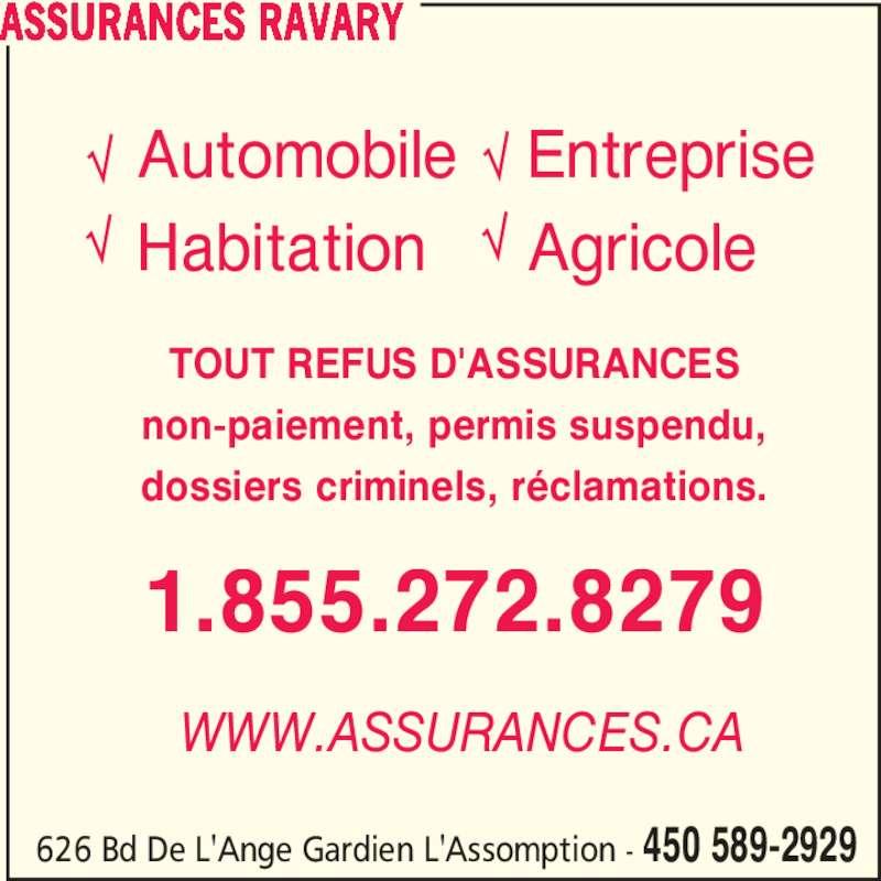 Assurances Ravary (450-589-2929) - Annonce illustrée======= - 626 Bd De L'Ange Gardien L'Assomption - 450 589-2929 Automobile Habitation Entreprise Agricole WWW.ASSURANCES.CA non-paiement, permis suspendu, dossiers criminels, réclamations. ASSURANCES RAVARY 1.855.272.8279 TOUT REFUS D'ASSURANCES