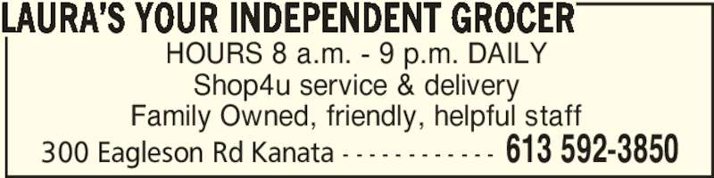 Laura's Your Independent Grocer (613-592-3850) - Display Ad - HOURS 8 a.m. - 9 p.m. DAILY Shop4u service & delivery Family Owned, friendly, helpful staff LAURA'S YOUR INDEPENDENT GROCER 613 592-3850300 Eagleson Rd Kanata - - - - - - - - - - - - HOURS 8 a.m. - 9 p.m. DAILY Shop4u service & delivery Family Owned, friendly, helpful staff LAURA'S YOUR INDEPENDENT GROCER 613 592-3850300 Eagleson Rd Kanata - - - - - - - - - - - -