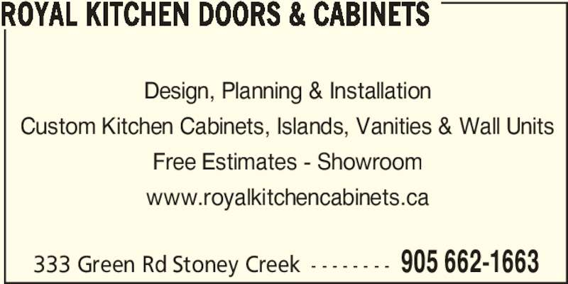 Royal Kitchen Doors & Cabinets (905-662-1663) - Display Ad - Design, Planning & Installation Custom Kitchen Cabinets, Islands, Vanities & Wall Units Free Estimates - Showroom www.royalkitchencabinets.ca 333 Green Rd Stoney Creek - - - - - - - - 905 662-1663 ROYAL KITCHEN DOORS & CABINETS