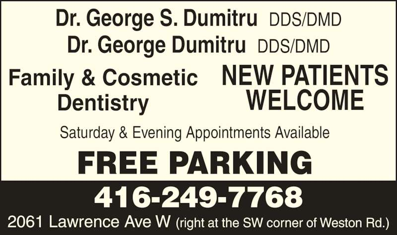 Dr George Dumitru (4162497768) - Display Ad - Family & Cosmetic Dentistry NEW PATIENTS WELCOME Saturday & Evening Appointments Available FREE PARKING 416-249-7768 2061 Lawrence Ave W (right at the SW corner of Weston Rd.) Dr. George Dumitru  DDS/DMD Dr. George S. Dumitru  DDS/DMD