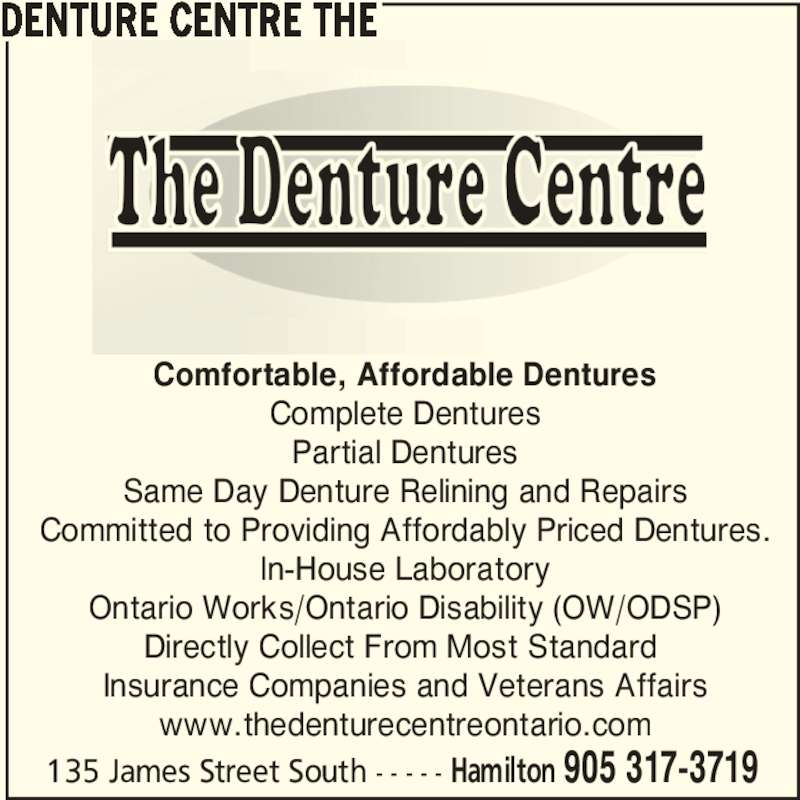 The Denture Centre (905-317-3719) - Display Ad - 135 James Street South - - - - - Hamilton 905 317-3719 DENTURE CENTRE THE Comfortable, Affordable Dentures Complete Dentures Partial Dentures Same Day Denture Relining and Repairs Committed to Providing Affordably Priced Dentures. In-House Laboratory Ontario Works/Ontario Disability (OW/ODSP) Directly Collect From Most Standard  Insurance Companies and Veterans Affairs www.thedenturecentreontario.com