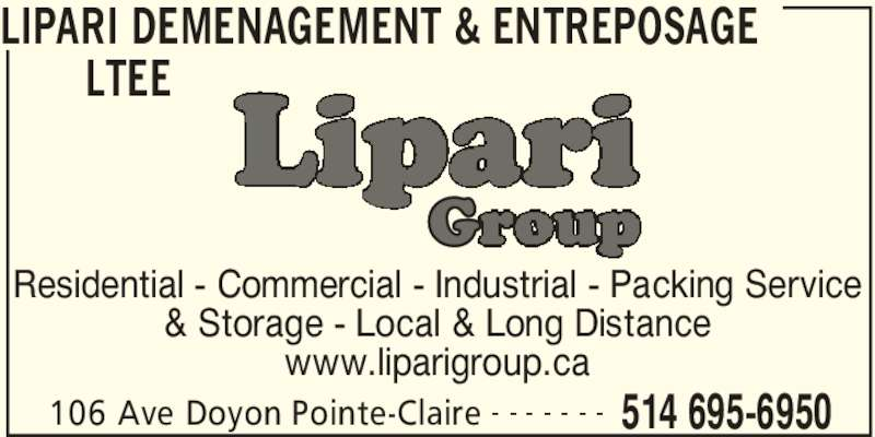 Lipari Déménagement & Entreposage Ltée (514-695-6950) - Display Ad - LIPARI DEMENAGEMENT & ENTREPOSAGE  LTEE  106 Ave Doyon Pointe-Claire 514 695-6950 Residential - Commercial - Industrial - Packing Service & Storage - Local & Long Distance www.liparigroup.ca