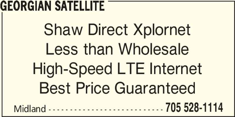 Georgian Satellite (705-528-1114) - Display Ad - GEORGIAN SATELLITE Midland - - - - - - - - - - - - - - - - - - - - - - - - - - - 705 528-1114 Shaw Direct Xplornet Less than Wholesale High-Speed LTE Internet Best Price Guaranteed
