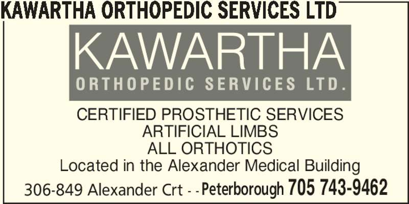 Kawartha Orthopedic Services Ltd (705-743-9462) - Display Ad - Peterborough 705 743-9462 KAWARTHA ORTHOPEDIC SERVICES LTD CERTIFIED PROSTHETIC SERVICES ARTIFICIAL LIMBS ALL ORTHOTICS Located in the Alexander Medical Building 306-849 Alexander Crt - -