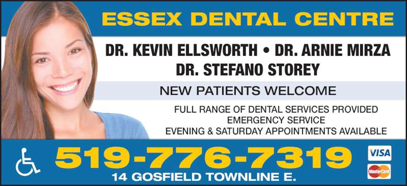 Essex Dental Centre (519-776-7319) - Display Ad - FULL RANGE OF DENTAL SERVICES PROVIDED EMERGENCY SERVICE EVENING & SATURDAY APPOINTMENTS AVAILABLE NEW PATIENTS WELCOME DR. KEVIN ELLSWORTH • DR. ARNIE MIRZA DR. STEFANO STOREY 519-776-7319 14 GOSFIELD TOWNLINE E. ESSEX DENTAL CENTRE