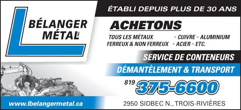 L Bélanger Métal (819-375-6600) - Annonce illustrée======= - ÉTABLI DEPUIS PLUS DE 30 ANS 2950 SIDBEC N., TROIS-RIVIÈRES TOUS LES MÉTAUX FERREUX & NON FERREUX • CUIVRE • ALUMINIUM • ACIER • ETC. www.lbelangermetal.ca ACHETONS SERVICE DE CONTENEURS DÉMANTÈLEMENT & TRANSPORT  375-6600819