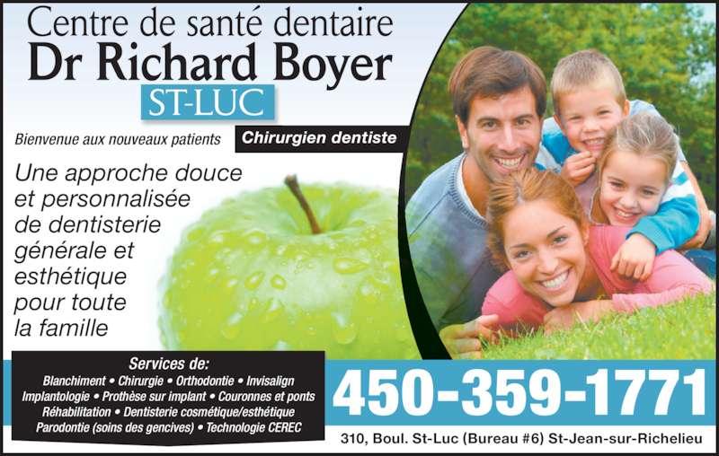 Centre de Santé Dentaire Dr Richard Boyer (450-359-1771) - Annonce illustrée======= - Bienvenue aux nouveaux patients Services de: Blanchiment • Chirurgie • Orthodontie • Invisalign Implantologie • Prothèse sur implant • Couronnes et ponts Réhabilitation • Dentisterie cosmétique/esthétique Parodontie (soins des gencives) • Technologie CEREC 310, Boul. St-Luc (Bureau #6) St-Jean-sur-Richelieu Chirurgien dentiste Une approche douce  et personnalisée  de dentisterie  générale et  esthétique pour toute  la famille 450-359-1771