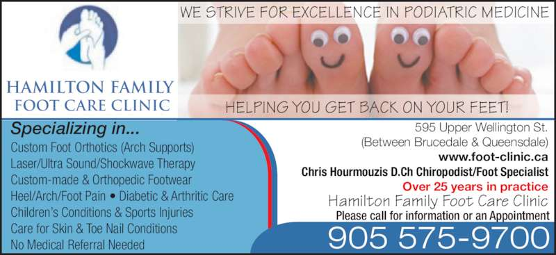 Hamilton Family Foot Care Clinic (905-575-9700) - Display Ad - Specializing in... HELPING YOU GET BACK ON YOUR FEET! WE STRIVE FOR EXCELLENCE IN PODIATRIC MEDICINE HAMILTON FAMILY  FOOT CARE CLINIC Custom Foot Orthotics (Arch Supports) Laser/Ultra Sound/Shockwave Therapy Custom-made & Orthopedic Footwear Heel/Arch/Foot Pain • Diabetic & Arthritic Care Children's Conditions & Sports Injuries Care for Skin & Toe Nail Conditions No Medical Referral Needed 905 575-9700 Please call for information or an Appointment 595 Upper Wellington St. (Between Brucedale & Queensdale) www.foot-clinic.ca Chris Hourmouzis D.Ch Chiropodist/Foot Specialist Over 25 years in practice Hamilton Family Foot Care Clinic
