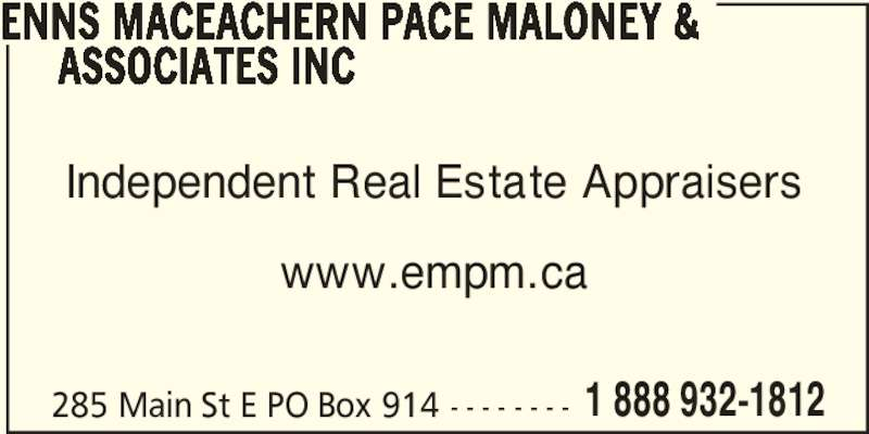Enns MacEachern Pace Maloney & Associates Inc (1-888-932-1812) - Display Ad - ENNS MACEACHERN PACE MALONEY &       ASSOCIATES INC Independent Real Estate Appraisers www.empm.ca 285 Main St E PO Box 914 - - - - - - - - 1 888 932-1812