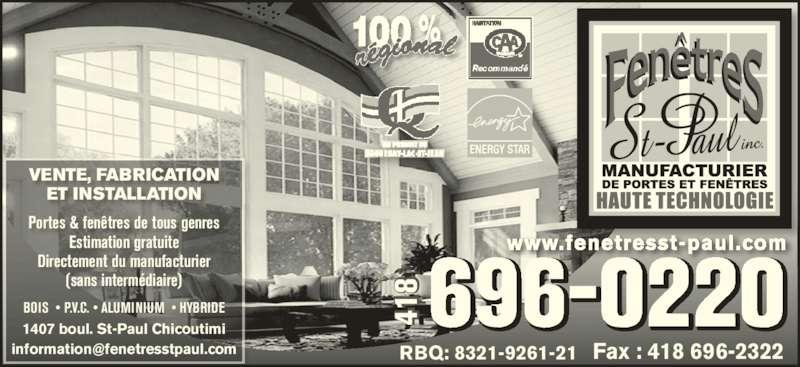 Fenêtres St-Paul (418-696-0220) - Annonce illustrée======= - 1407 boul. St-Paul Chicoutimi VENTE, FABRICATION ET INSTALLATION BOIS  • P.V.C. • ALUMINIUM  • HYBRIDE Portes & fenêtres de tous genres Estimation gratuite Directement du manufacturier (sans intermédiaire) 696-0220  Fax : 418 696-2322 41 www.fenetresst-paul.com RBQ: 8321-9261-21 41 41