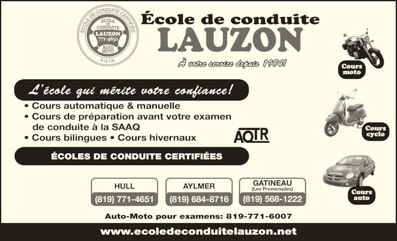 École de Conduite Lauzon (819-771-4651) - Annonce illustrée======= - LAUZON A.Q.T.R. www.ecoledeconduitelauzon.net Auto-Moto pour examens: 819-771-6007 HULL (819) 771-4651 GATINEAU (Les Promenades) École de conduite (819) 568-1222 AYLMER (819) 684-8716 • Cours automatique & manuelle • Cours de préparation avant votre examen    de conduite à la SAAQ • Cours bilingues • Cours hivernaux L'école qui mérite votre confiance! ÉCOLES DE CONDUITE CERTIFIÉES À votre service depuis 1984! Cours moto Cours cyclo Cours auto