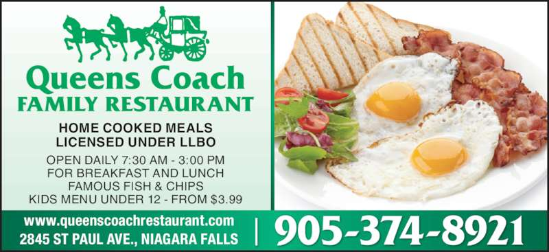 Queen's Coach Restaurant (905-374-8921) - Annonce illustrée======= - HOME COOKED MEALS LICENSED UNDER LLBO OPEN DAILY 7:30 AM - 3:00 PM FOR BREAKFAST AND LUNCH FAMOUS FISH & CHIPS KIDS MENU UNDER 12 - FROM $3.99 905-374-8921www.queenscoachrestaurant.com2845 ST PAUL AVE., NIAGARA FALLS