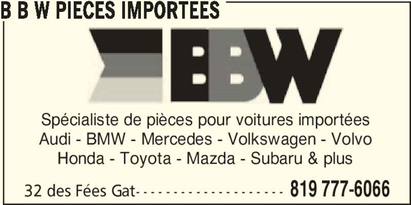 B B W Pièces Importées (819-777-6066) - Annonce illustrée======= - 32 des Fées Gat- - - - - - - - - - - - - - - - - - - - 819 777-6066 B B W PIECES IMPORTEES Spécialiste de pièces pour voitures importées Audi - BMW - Mercedes - Volkswagen - Volvo Honda - Toyota - Mazda - Subaru & plus