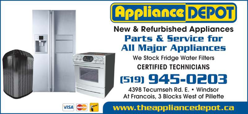 Appliance Depot (519-945-0203) - Display Ad - Parts & Service for All Major Appliances www.theappliancedepot.ca We Stock Fridge Water Filters (519) 945-0203 New & Refurbished Appliances CERTIFIED TECHNICIANS 4398 Tecumseh Rd. E. • Windsor At Francois, 3 Blocks West of Pillette