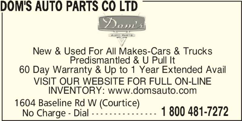 Dom's Auto Parts Co Ltd (416-222-7430) - Display Ad - Predismantled & U Pull It 60 Day Warranty & Up to 1 Year Extended Avail DOM'S AUTO PARTS CO LTD New & Used For All Makes-Cars & Trucks INVENTORY: www.domsauto.com 1604 Baseline Rd W (Courtice)    No Charge - Dial - - - - - - - - - - - - - - - 1 800 481-7272 VISIT OUR WEBSITE FOR FULL ON-LINE