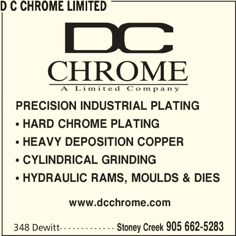 D C Chrome Limited (905-662-5283) - Display Ad - PRECISION INDUSTRIAL PLATING π HARD CHROME PLATING π HEAVY DEPOSITION COPPER π CYLINDRICAL GRINDING π HYDRAULIC RAMS, MOULDS & DIES www.dcchrome.com D C CHROME LIMITED 348 Dewitt- - - - - - - - - - - - - Stoney Creek 905 662-5283