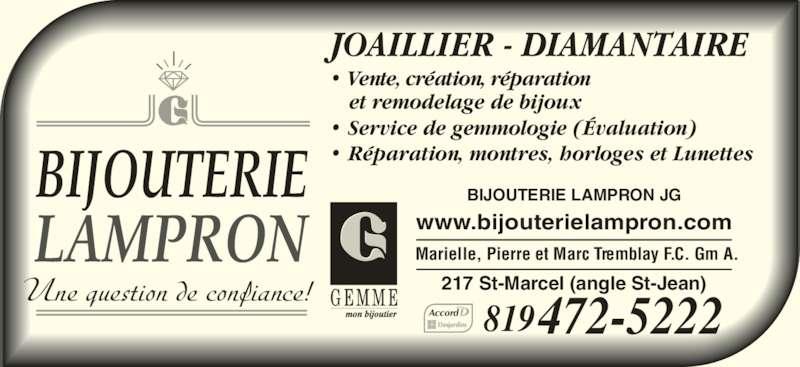 Bijouterie Lampron J G (819-472-5222) - Annonce illustrée======= - Une question de confiance! BIJOUTERIE  LAMPRON JOAILLIER - DIAMANTAIRE • Service de gemmologie (Évaluation) • Vente, création, réparation et remodelage de bijoux www.bijouterielampron.com BIJOUTERIE LAMPRON JG 217 St-Marcel (angle St-Jean) 819472-5222Accord Marielle, Pierre et Marc Tremblay F.C. Gm A. • Réparation, montres, horloges et Lunettes