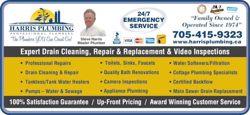 "Harris Plumbing (705-730-7950) - Display Ad - •  Drain Cleaning & Repair •  Tankless/Tank Water Heaters •  Pumps – Water & Sewage • Cottage Plumbing Specialists • Certified Backflow •  Toilets, Sinks, Faucets • Quality Bath Renovations • Camera Inspections • Appliance Plumbing • Water Softeners/Filtration • Main Sewer Drain Replacement 100% Satisfaction Guarantee  /  Up-Front Pricing  /  Award Winning Customer Service www.harrisplumbing.ca 705-415-9323 Expert Drain Cleaning, Repair & Replacement & Video Inspections 24/7 EMERGENCY SERVICE ""Family Owned &  Operated Since 1974"" Read Our Reviews Steve Harris Master Plumber •  Professional Repairs"